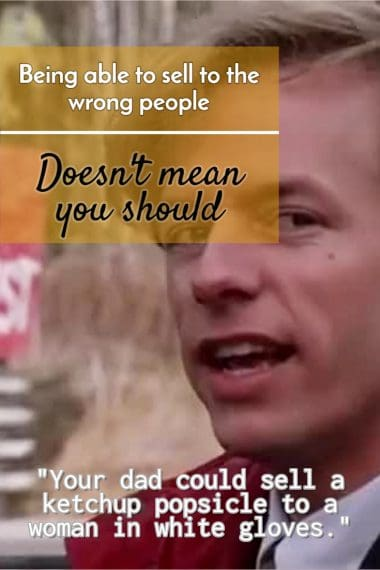 David Spade in the Movie Tommy Boy, talking about being able to sell to anyone, right prospect or not.