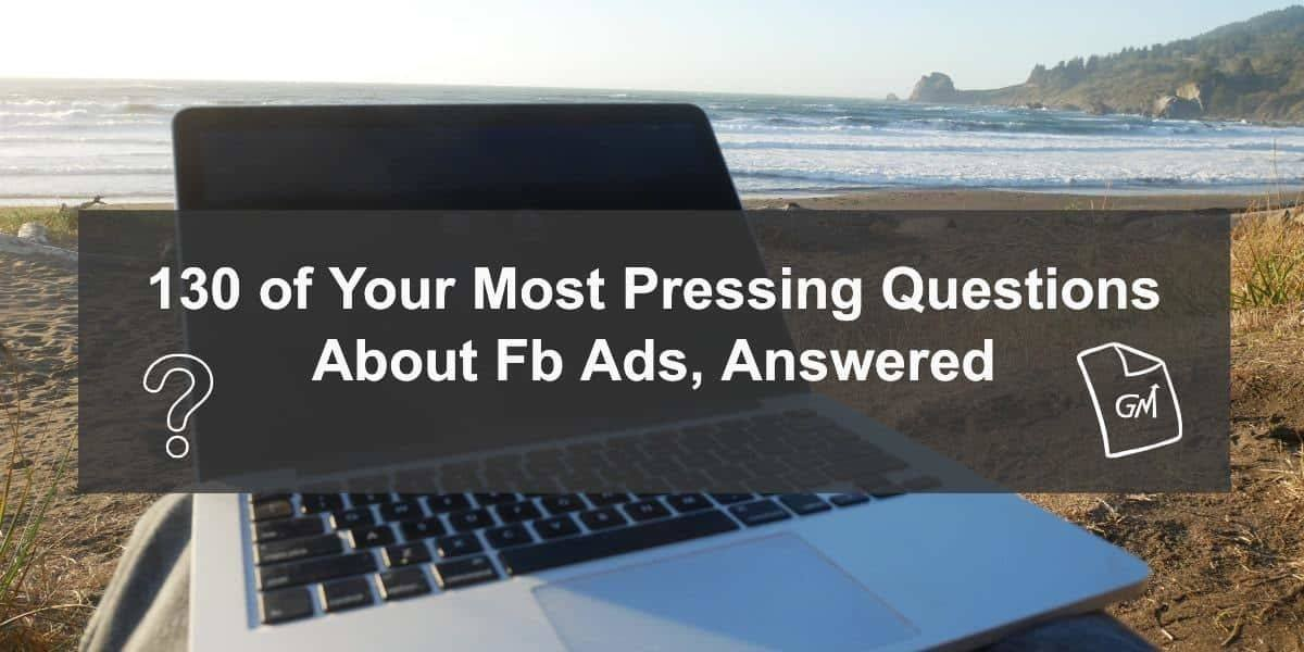 Facebook Ads 2019 – Questions, Answers, and Myths Busted